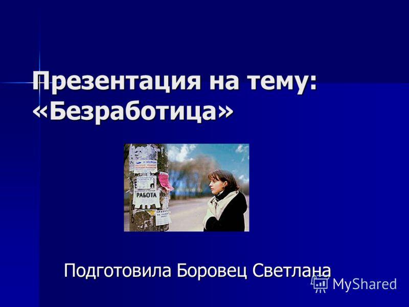 Презентация на тему: «Безработица» Подготовила Боровец Светлана