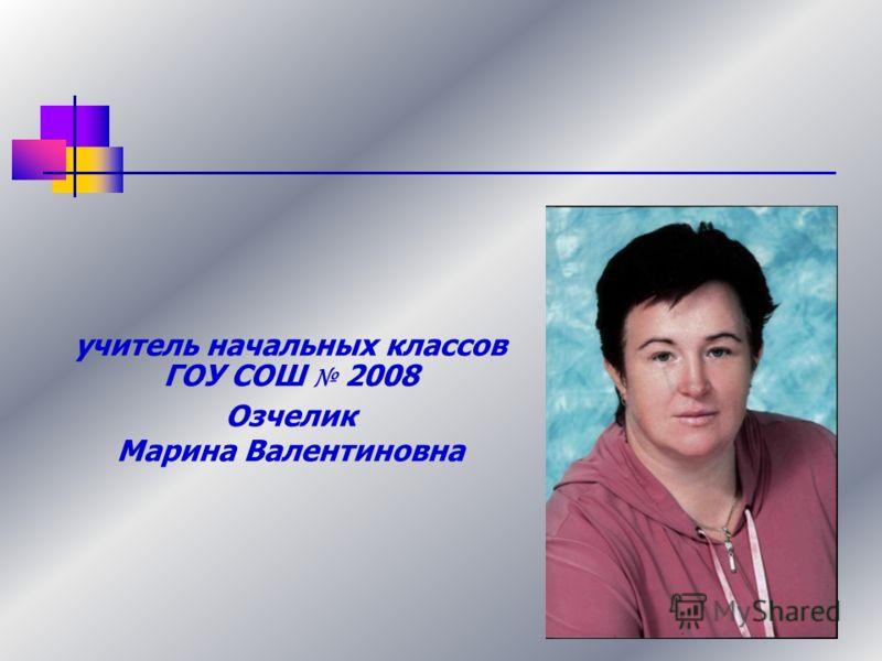 учитель начальных классов ГОУ СОШ 2008 Озчелик Марина Валентиновна