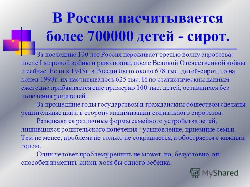 В России насчитывается более 700000 детей - сирот. За последние 100 лет Россия переживает третью волну сиротства: после I мировой войны и революции, после Великой Отечественной войны и сейчас. Если в 1945г. в России было около 678 тыс. детей-сирот, т