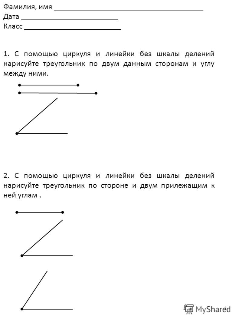 1 1. С помощью циркуля и линейки без шкалы делений нарисуйте треугольник по двум данным сторонам и углу между ними. Фамилия, имя _____________________________________ Дата ________________________ Класс ________________________ 2. С помощью циркуля и