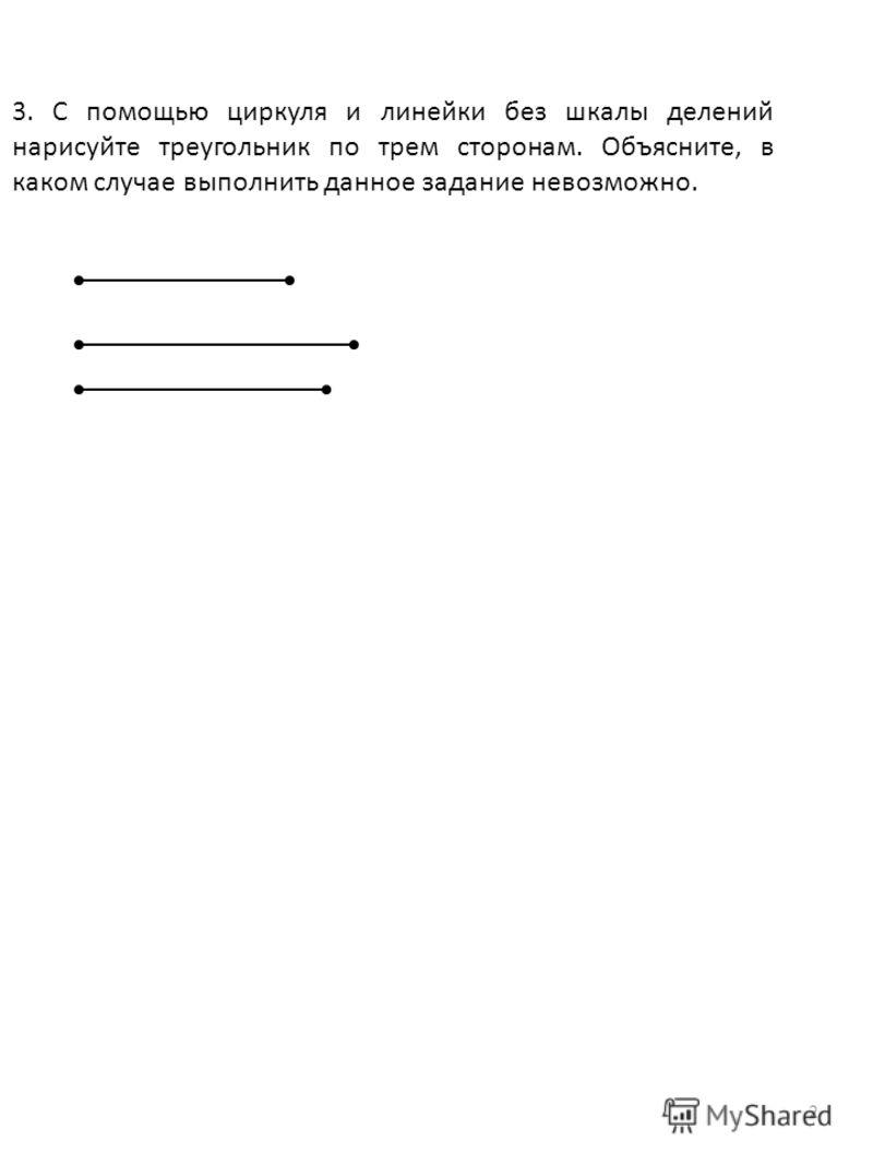 2 3. С помощью циркуля и линейки без шкалы делений нарисуйте треугольник по трем сторонам. Объясните, в каком случае выполнить данное задание невозможно.