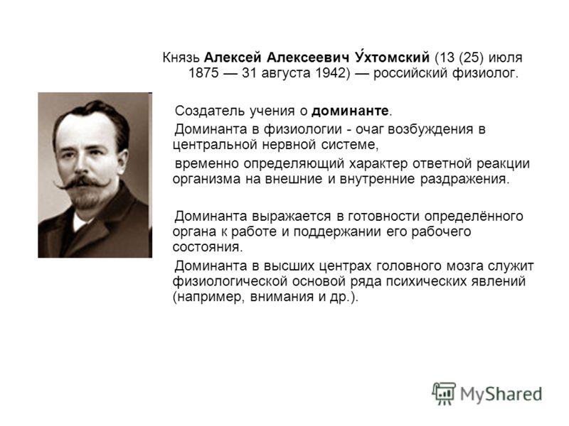 Князь Алексей Алексеевич У́хтомский (13 (25) июля 1875 31 августа 1942) российский физиолог. Создатель учения о доминанте. Доминанта в физиологии - очаг возбуждения в центральной нервной системе, временно определяющий характер ответной реакции органи