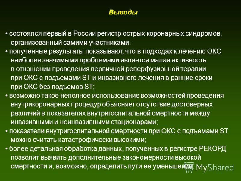 Выводы состоялся первый в России регистр острых коронарных синдромов, организованный самими участниками; полученные результаты показывают, что в подходах к лечению ОКС наиболее значимыми проблемами является малая активность в отношении проведения пер