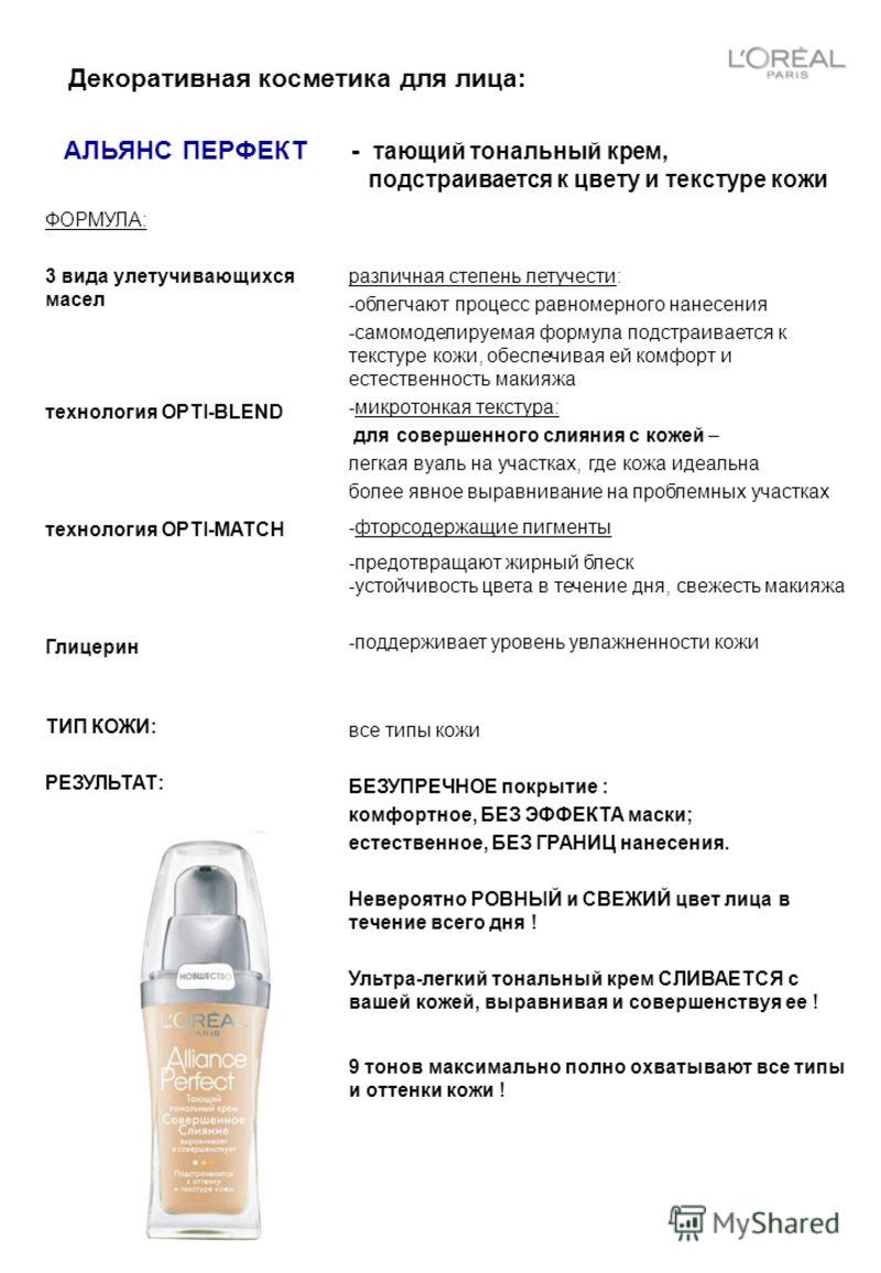 Декоративная косметика для лица: АЛЬЯНС ПЕРФЕКТ - тающий тональный крем, подстраивается к цвету и текстуре кожи ФОРМУЛА: 3 вида улетучивающихся масел технология OPTI-BLEND технология OPTI-MATCH Глицерин различная степень летучести: -облегчают процесс