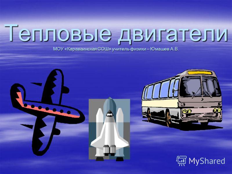 Тепловые двигатели МОУ «Караваинская СОШ» учитель физики – Юмашев А.В.
