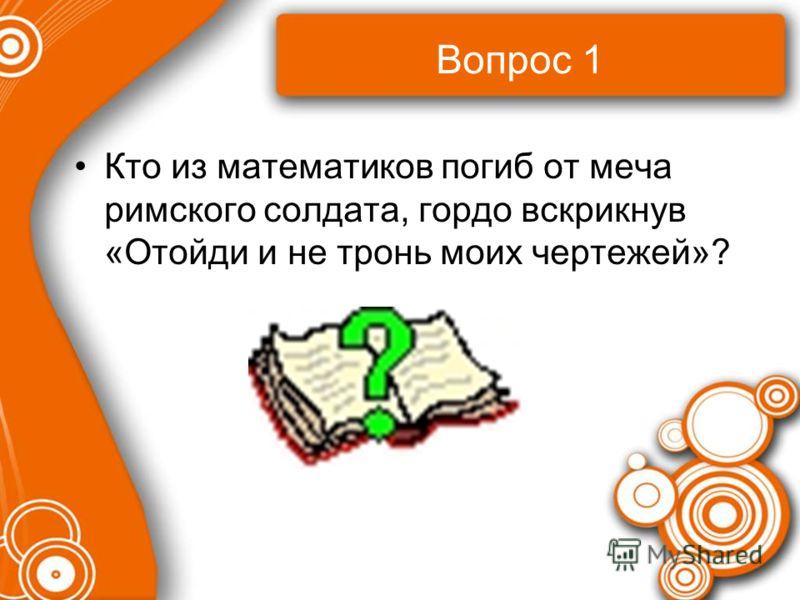 Вопрос 1 Кто из математиков погиб от меча римского солдата, гордо вскрикнув «Отойди и не тронь моих чертежей»?