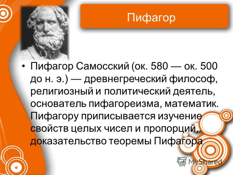 Пифагор Пифагор Самосский (ок. 580 ок. 500 до н. э.) древнегреческий философ, религиозный и политический деятель, основатель пифагореизма, математик. Пифагору приписывается изучение свойств целых чисел и пропорций, доказательство теоремы Пифагора
