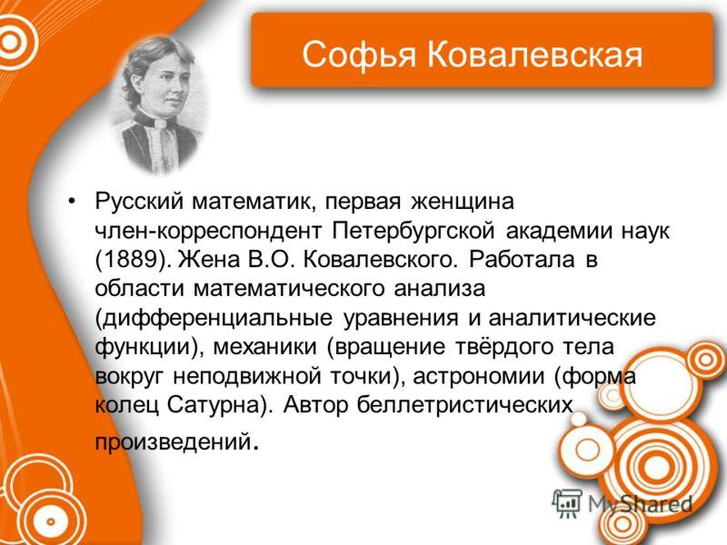 Софья Ковалевская Русский математик, первая женщина член корреспондент Петербургской академии наук (1889). Жена В.О. Ковалевского. Работала в области математического анализа (дифференциальные уравнения и аналитические функции), механики (вращение твё