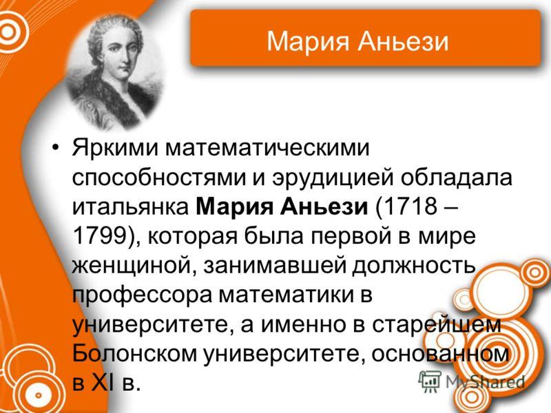 Мария Аньези Яркими математическими способностями и эрудицией обладала итальянка Мария Аньези (1718 – 1799), которая была первой в мире женщиной, занимавшей должность профессора математики в университете, а именно в старейшем Болонском университете,