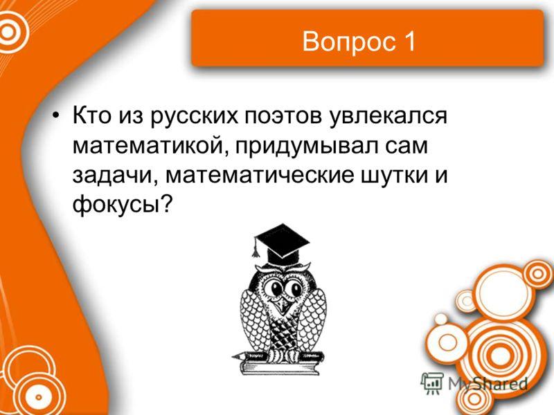 Вопрос 1 Кто из русских поэтов увлекался математикой, придумывал сам задачи, математические шутки и фокусы?