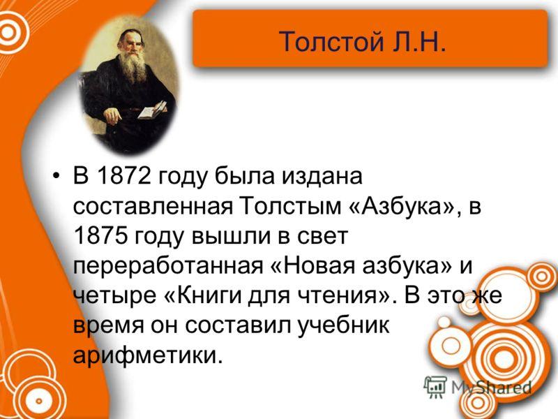Толстой Л.Н. В 1872 году была издана составленная Толстым «Азбука», в 1875 году вышли в свет переработанная «Новая азбука» и четыре «Книги для чтения». В это же время он составил учебник арифметики.