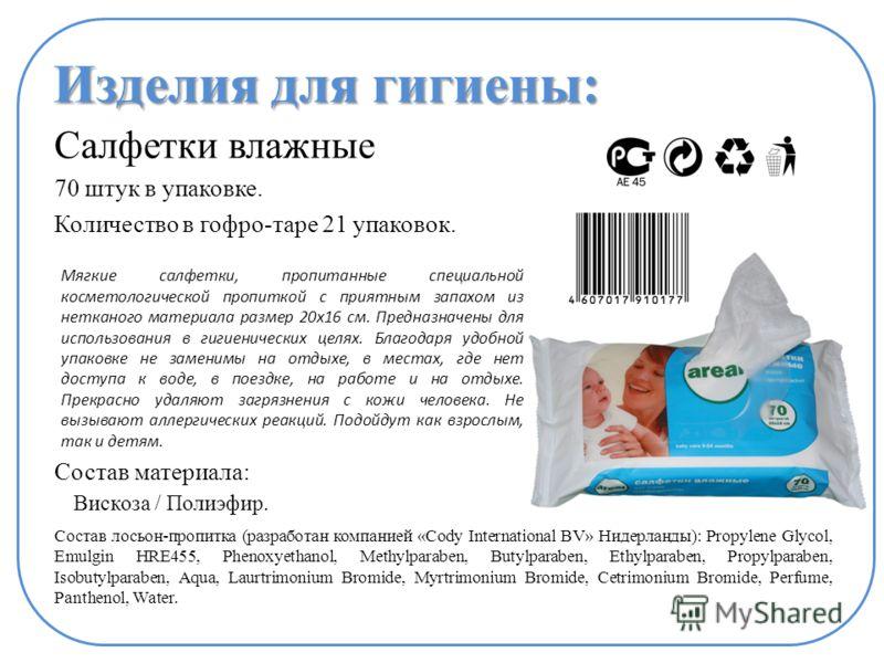 Изделия для гигиены: Салфетки влажные 70 штук в упаковке. Количество в гофро-таре 21 упаковок. Состав материала: Состав лосьон-пропитка (разработан компанией «Cody International BV» Нидерланды): Propylene Glycol, Emulgin HRE455, Phenoxyethanol, Methy