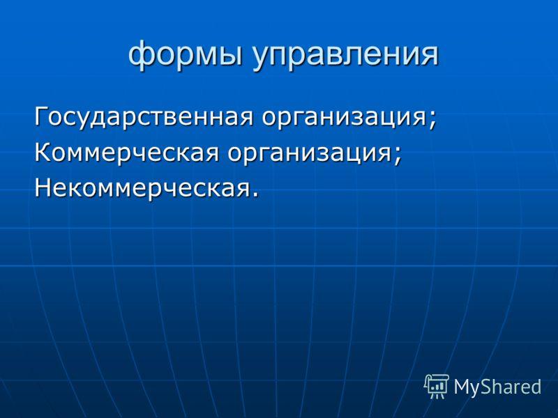 формы управления формы управления Государственная организация; Коммерческая организация; Некоммерческая.