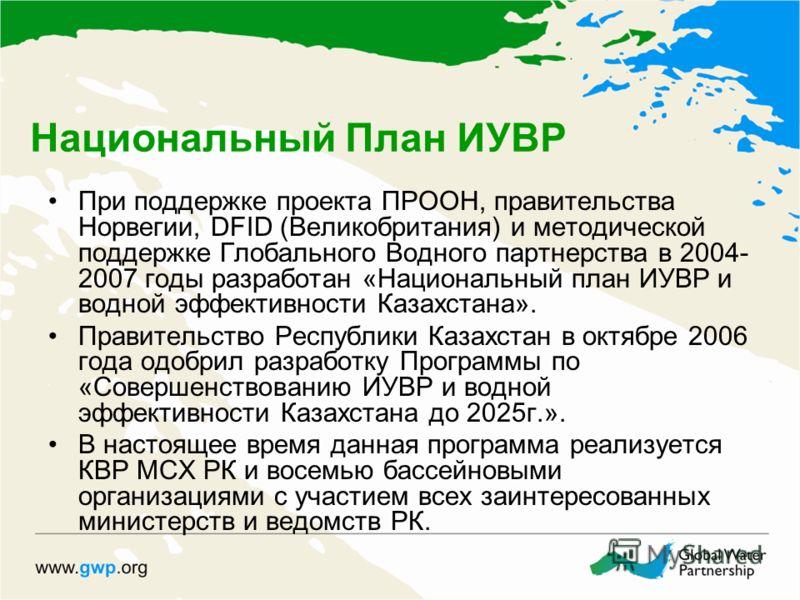 Национальный План ИУВР При поддержке проекта ПРООН, правительства Норвегии, DFID (Великобритания) и методической поддержке Глобального Водного партнерства в 2004- 2007 годы разработан «Национальный план ИУВР и водной эффективности Казахстана». Правит