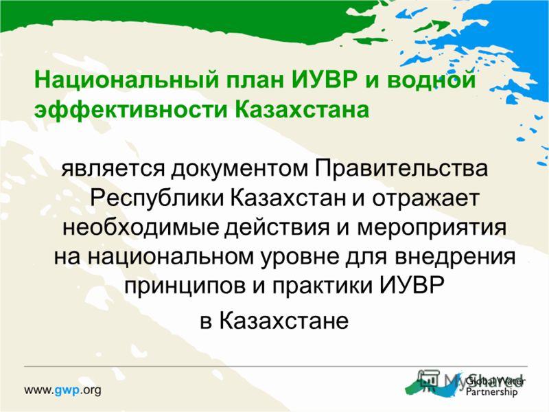 Национальный план ИУВР и водной эффективности Казахстана является документом Правительства Республики Казахстан и отражает необходимые действия и мероприятия на национальном уровне для внедрения принципов и практики ИУВР в Казахстане