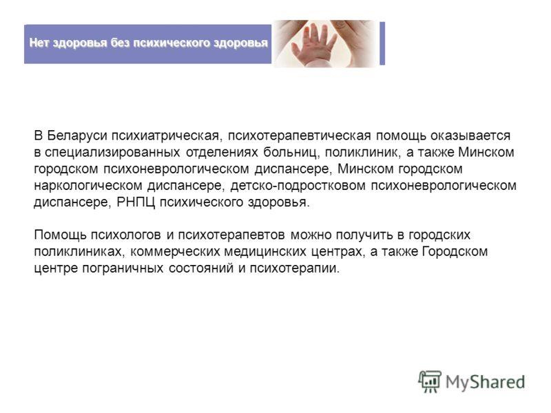 Нет здоровья без психического здоровья В Беларуси психиатрическая, психотерапевтическая помощь оказывается в специализированных отделениях больниц, поликлиник, а также Минском городском психоневрологическом диспансере, Минском городском наркологическ