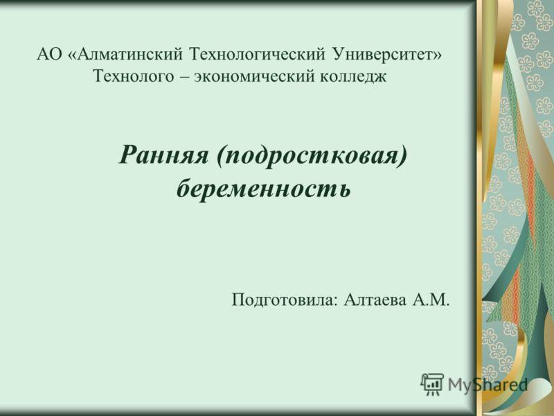 АО «Алматинский Технологический Университет» Технолого – экономический колледж Ранняя (подростковая) беременность Подготовила: Алтаева А.М.