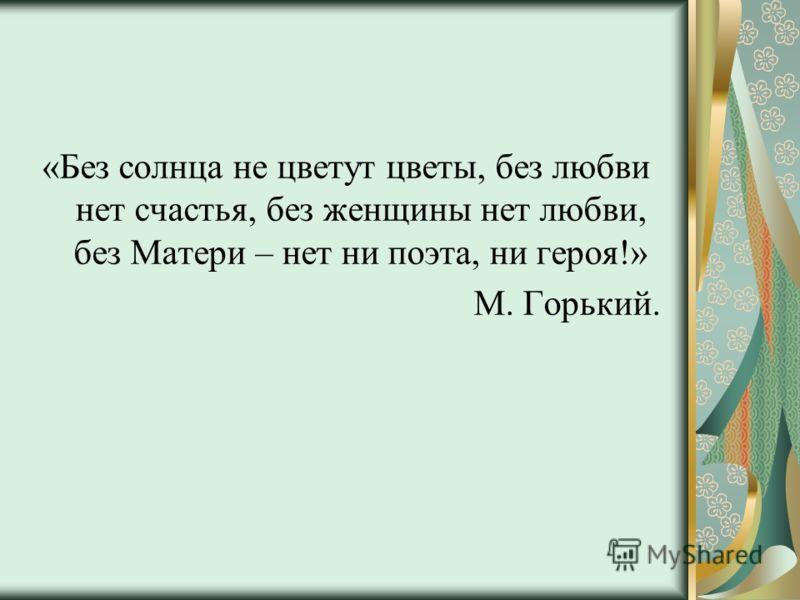 «Без солнца не цветут цветы, без любви нет счастья, без женщины нет любви, без Матери – нет ни поэта, ни героя!» М. Горький.