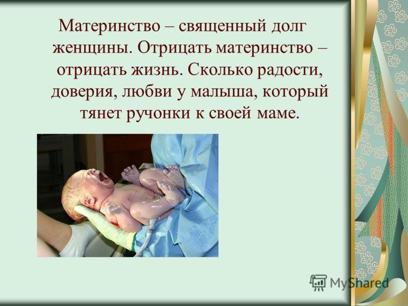 Материнство – священный долг женщины. Отрицать материнство – отрицать жизнь. Сколько радости, доверия, любви у малыша, который тянет ручонки к своей маме.
