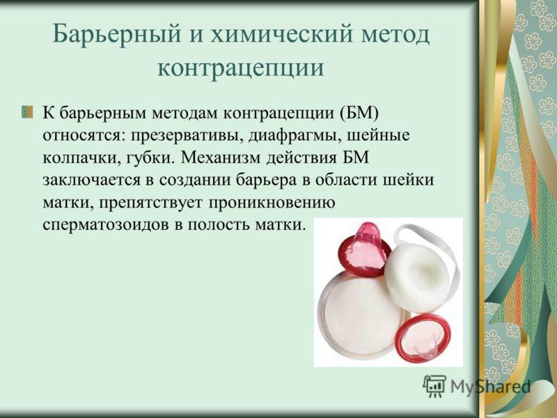 Барьерный и химический метод контрацепции К барьерным методам контрацепции (БМ) относятся: презервативы, диафрагмы, шейные колпачки, губки. Механизм действия БМ заключается в создании барьера в области шейки матки, препятствует проникновению спермато