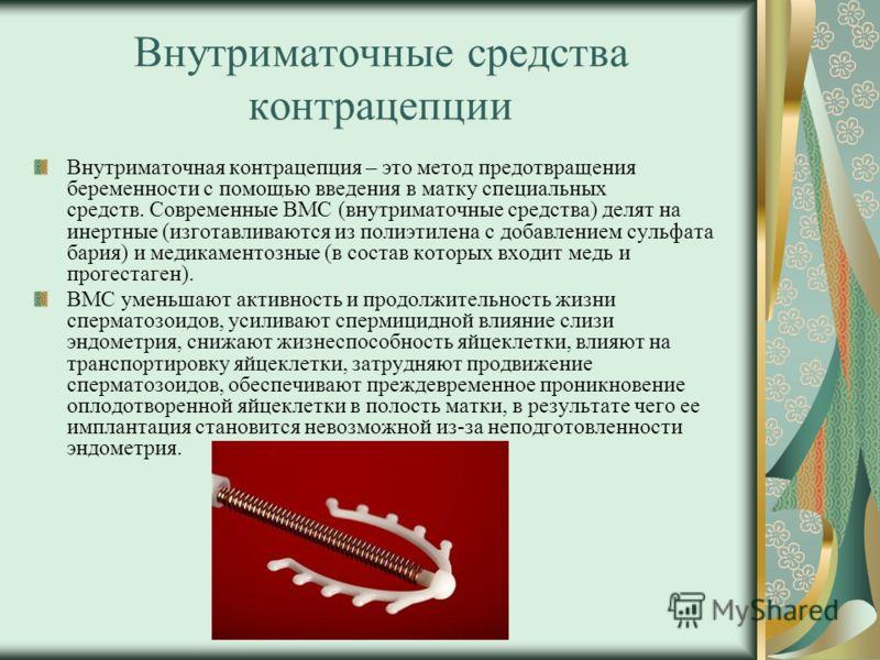 Внутриматочные средства контрацепции Внутриматочная контрацепция – это метод предотвращения беременности с помощью введения в матку специальных средств. Современные ВМС (внутриматочные средства) делят на инертные (изготавливаются из полиэтилена с доб