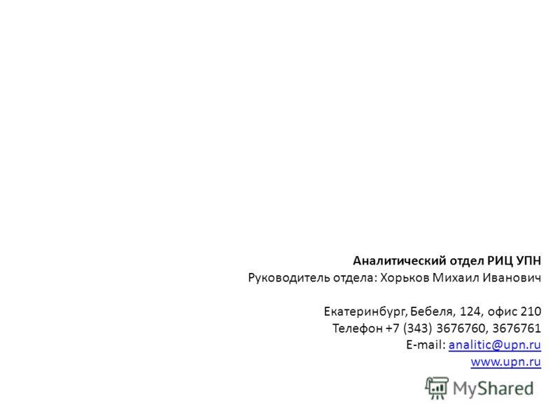 Аналитический отдел РИЦ УПН Руководитель отдела: Хорьков Михаил Иванович Екатеринбург, Бебеля, 124, офис 210 Телефон +7 (343) 3676760, 3676761 E-mail: analitic@upn.ruanalitic@upn.ru www.upn.ru