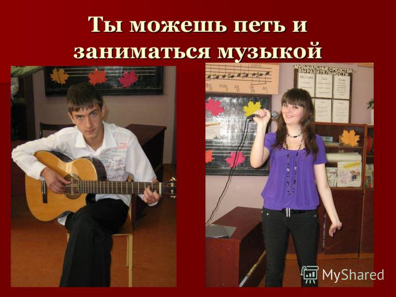 Ты можешь петь и заниматься музыкой