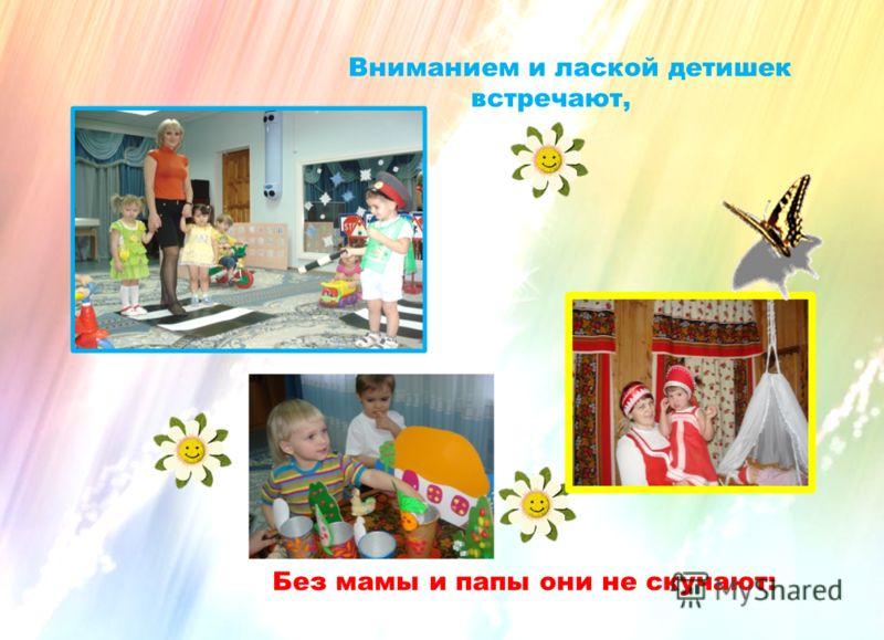 Вниманием и лаской детишек встречают, Без мамы и папы они не скучают:
