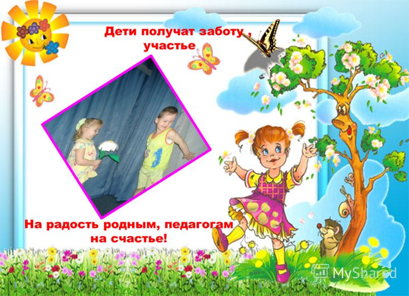 Дети получат заботу, участье На радость родным, педагогам на счастье!