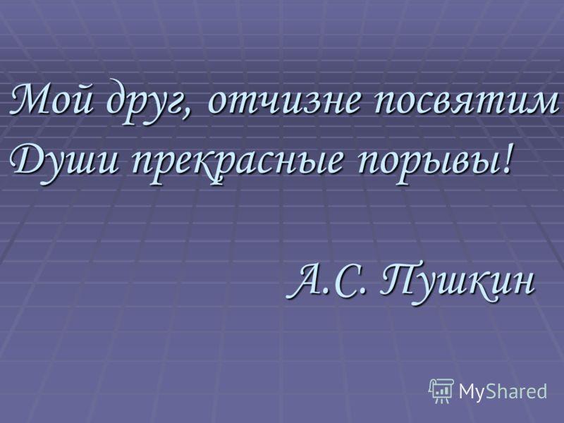 Мой друг, отчизне посвятим Души прекрасные порывы! А.С. Пушкин