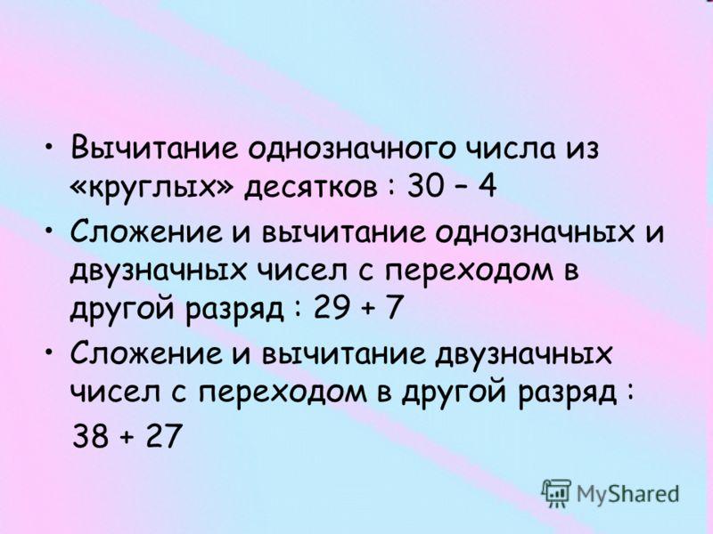 Вычитание однозначного числа из «круглых» десятков : 30 – 4 Сложение и вычитание однозначных и двузначных чисел с переходом в другой разряд : 29 + 7 Сложение и вычитание двузначных чисел с переходом в другой разряд : 38 + 27
