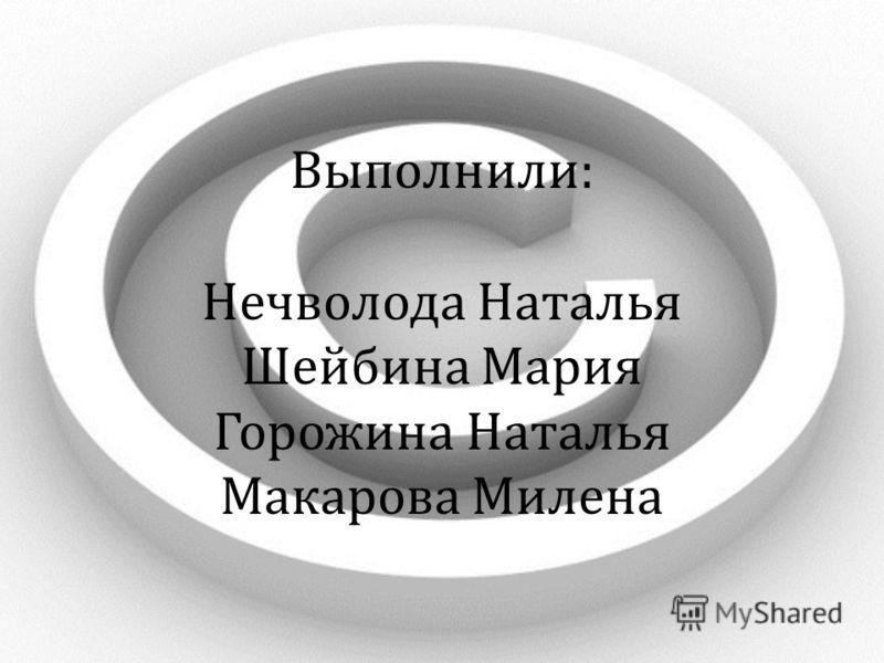 Выполнили: Нечволода Наталья Шейбина Мария Горожина Наталья Макарова Милена