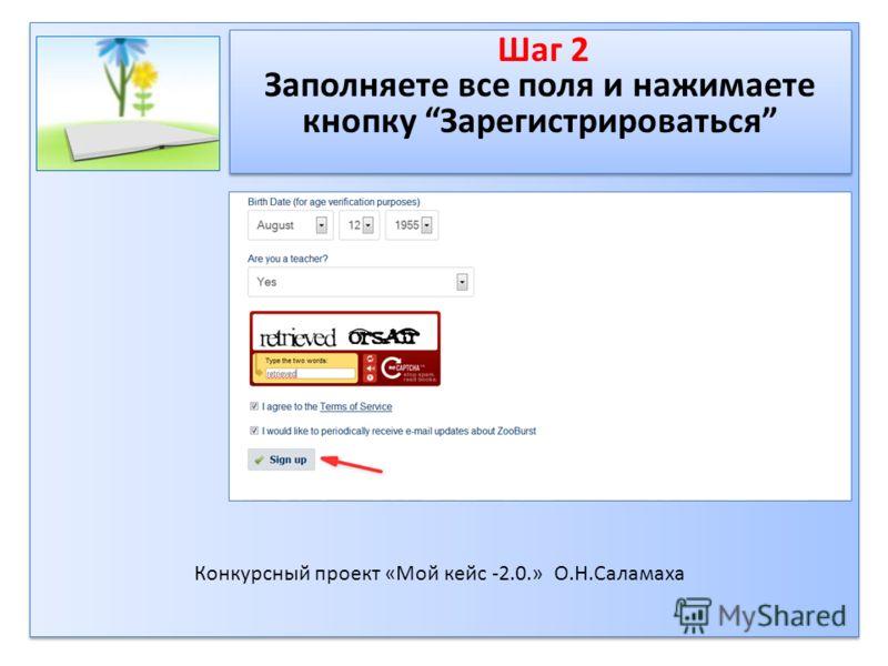 Шаг 2 Заполняете все поля и нажимаете кнопку Зарегистрироваться Шаг 2 Заполняете все поля и нажимаете кнопку Зарегистрироваться Конкурсный проект «Мой кейс -2.0.» О.Н.Саламаха