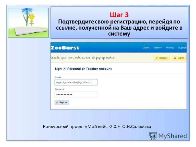 Шаг 3 Подтвердите свою регистрацию, перейдя по ссылке, полученной на Ваш адрес и войдите в систему Шаг 3 Подтвердите свою регистрацию, перейдя по ссылке, полученной на Ваш адрес и войдите в систему Конкурсный проект «Мой кейс -2.0.» О.Н.Саламаха