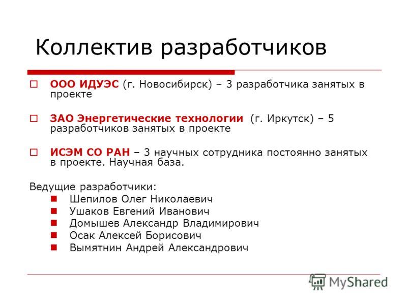 Коллектив разработчиков ООО ИДУЭС (г. Новосибирск) – 3 разработчика занятых в проекте ЗАО Энергетические технологии (г. Иркутск) – 5 разработчиков занятых в проекте ИСЭМ СО РАН – 3 научных сотрудника постоянно занятых в проекте. Научная база. Ведущие