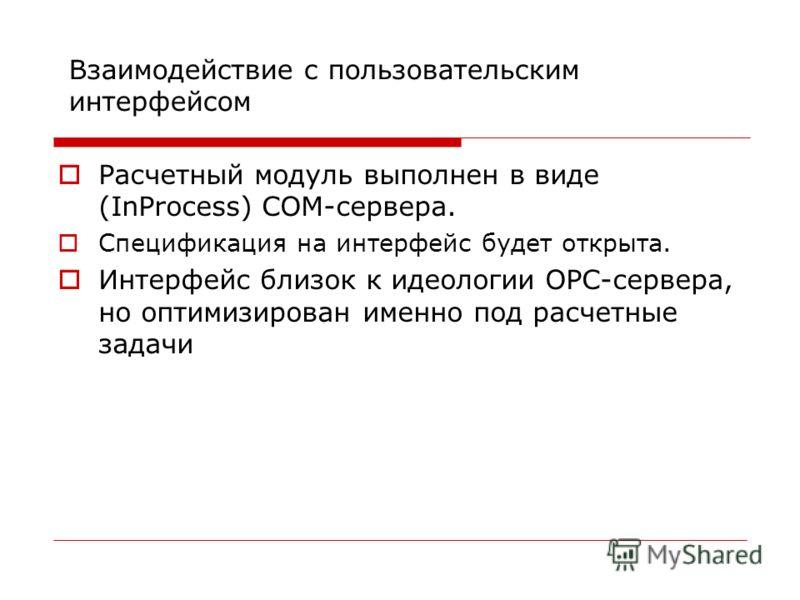Взаимодействие с пользовательским интерфейсом Расчетный модуль выполнен в виде (InProcess) COM-сервера. Спецификация на интерфейс будет открыта. Интерфейс близок к идеологии OPC-сервера, но оптимизирован именно под расчетные задачи