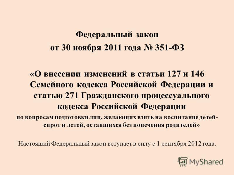Федеральный закон от 30 ноября 2011 года 351-ФЗ «О внесении изменений в статьи 127 и 146 Семейного кодекса Российской Федерации и статью 271 Гражданского процессуального кодекса Российской Федерации по вопросам подготовки лиц, желающих взять на воспи