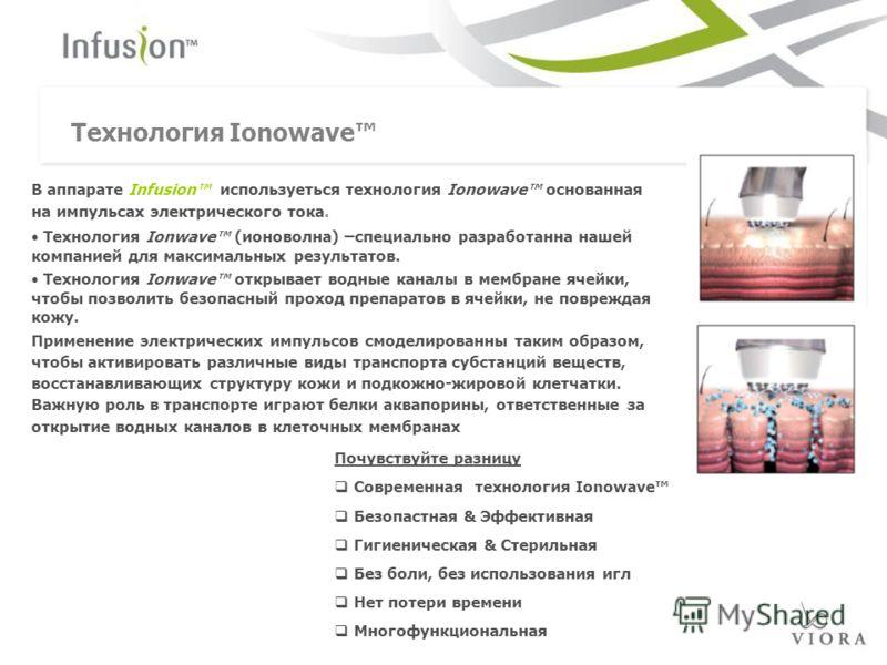 Технология Ionowave В аппарате Infusion используеться технология Ionowave основанная на импульсах электрического тока. Технология Ionwave (ионоволна) –специально разработанна нашей компанией для максимальных результатов. Технология Ionwave открывает