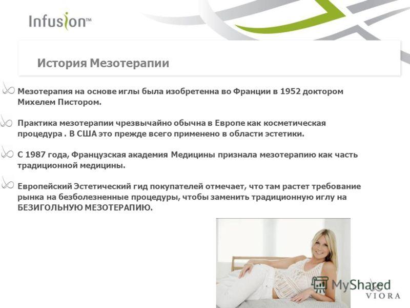 Мезотерапия на основе иглы была изобретенна во Франции в 1952 доктором Михелем Пистором. Практика мезотерапии чрезвычайно обычна в Европе как косметическая процедура. В США это прежде всего применено в области эстетики. С 1987 года, Французская акаде