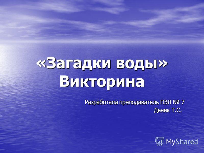«Загадки воды» Викторина Разработала преподаватель ПЭЛ 7 Разработала преподаватель ПЭЛ 7 Деняк Т.С. Деняк Т.С.