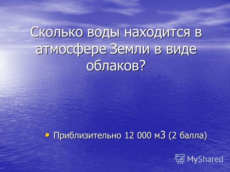 Сколько воды находится в атмосфере Земли в виде облаков? Приблизительно 12 000 м 3 (2 балла) Приблизительно 12 000 м 3 (2 балла)