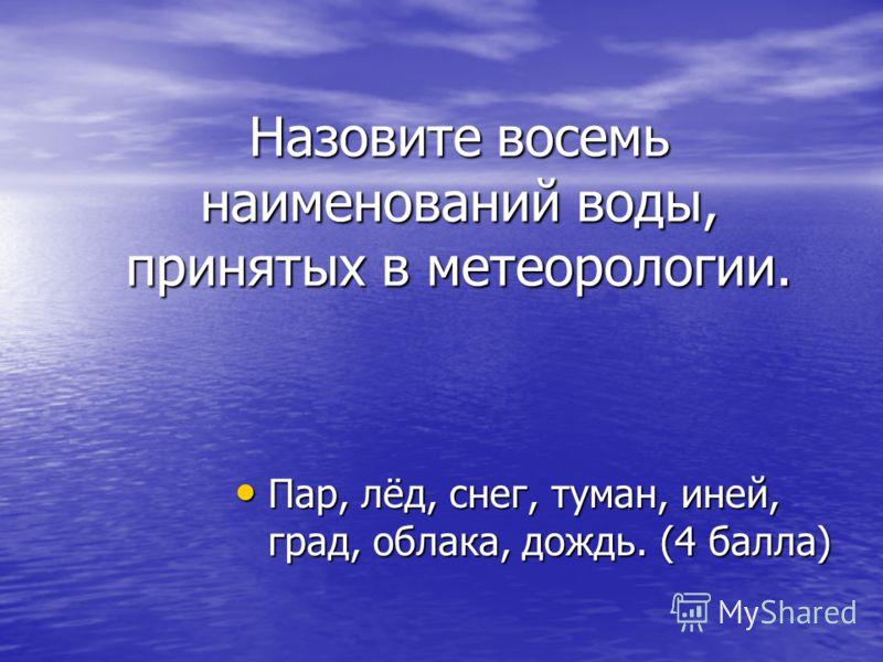 Назовите восемь наименований воды, принятых в метеорологии. Пар, лёд, снег, туман, иней, град, облака, дождь. (4 балла) Пар, лёд, снег, туман, иней, град, облака, дождь. (4 балла)