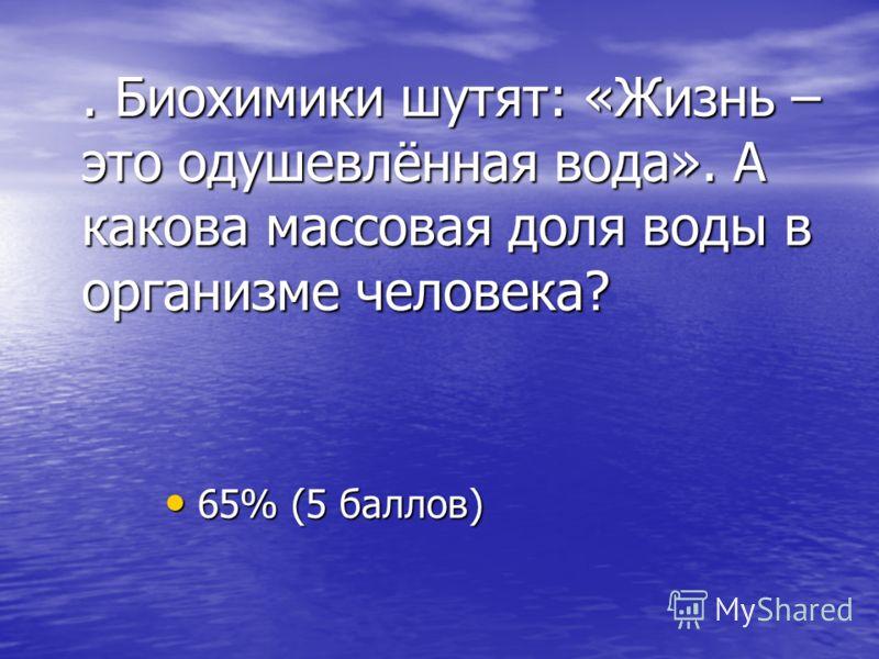 . Биохимики шутят: «Жизнь – это одушевлённая вода». А какова массовая доля воды в организме человека? 65% (5 баллов) 65% (5 баллов)