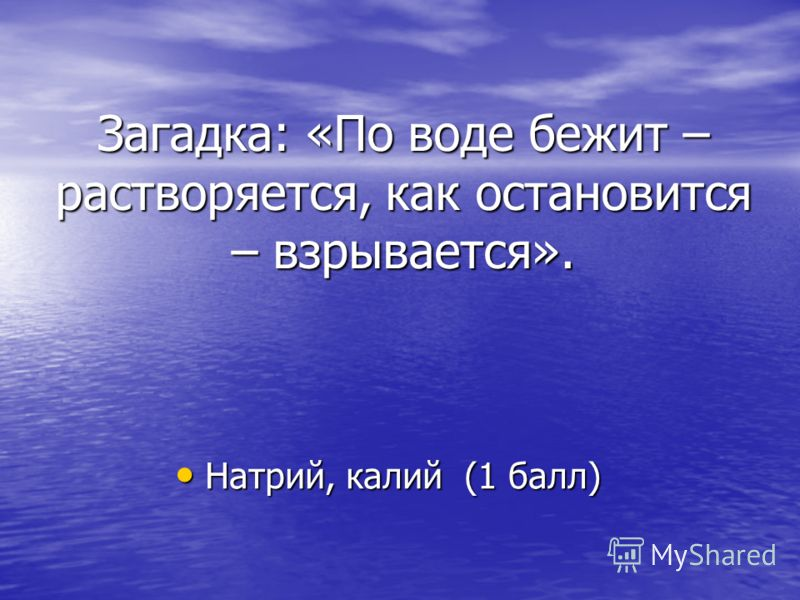 Загадка: «По воде бежит – растворяется, как остановится – взрывается». Натрий, калий (1 балл) Натрий, калий (1 балл)