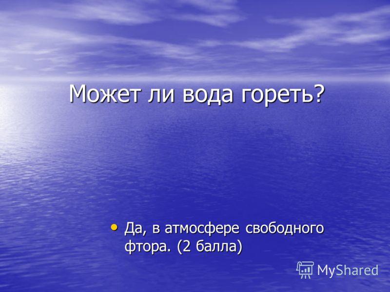Может ли вода гореть? Да, в атмосфере свободного фтора. (2 балла) Да, в атмосфере свободного фтора. (2 балла)