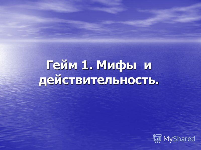 Гейм 1. Мифы и действительность.