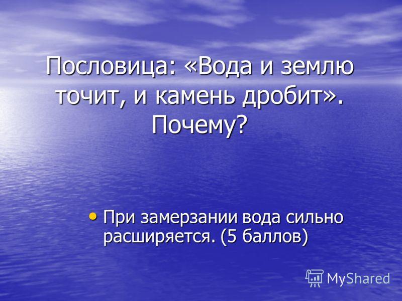 Пословица: «Вода и землю точит, и камень дробит». Почему? При замерзании вода сильно расширяется. (5 баллов) При замерзании вода сильно расширяется. (5 баллов)