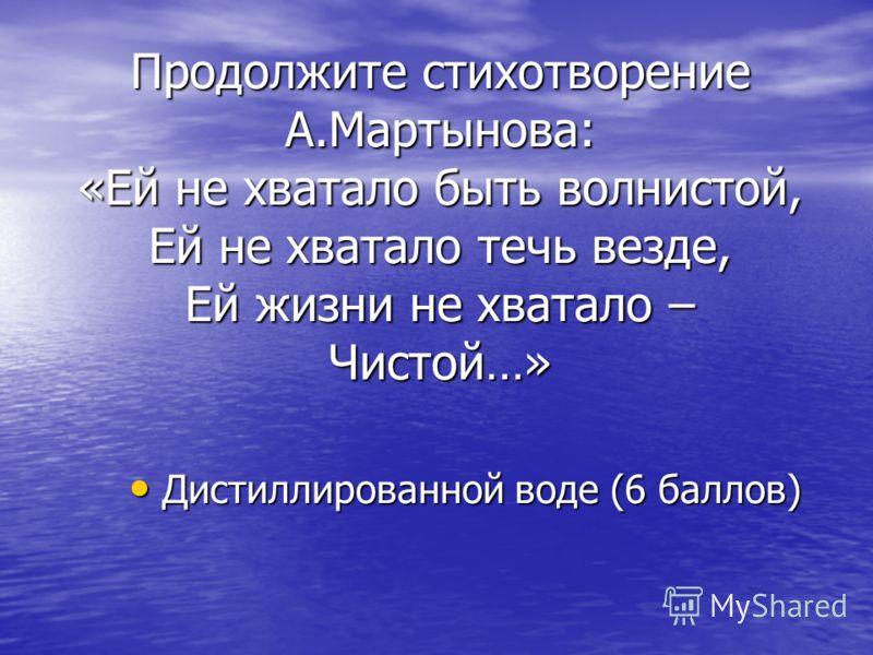 Продолжите стихотворение А.Мартынова: «Ей не хватало быть волнистой, Ей не хватало течь везде, Ей жизни не хватало – Чистой…» Дистиллированной воде (6 баллов) Дистиллированной воде (6 баллов)