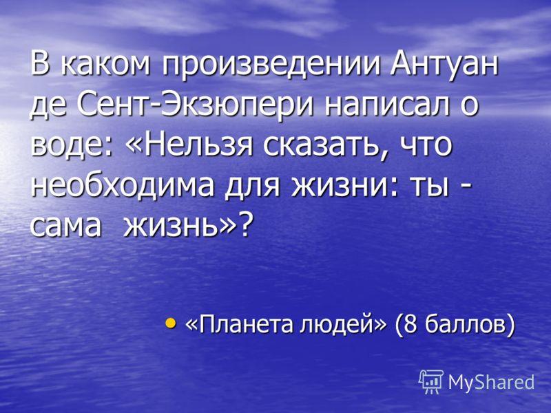 В каком произведении Антуан де Сент-Экзюпери написал о воде: «Нельзя сказать, что необходима для жизни: ты - сама жизнь»? «Планета людей» (8 баллов) «Планета людей» (8 баллов)
