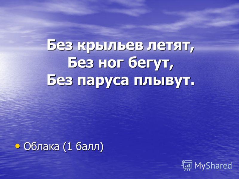 Без крыльев летят, Без ног бегут, Без паруса плывут. Облака (1 балл) Облака (1 балл)